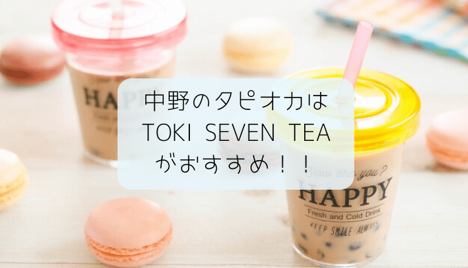 中野のタピオカはTOKI SEVEN TEA中野店